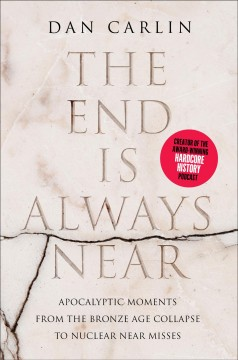 The end is always near apocalyptic moments, from the Bronze Age collapse to nuclear near misses / Dan Carlin.