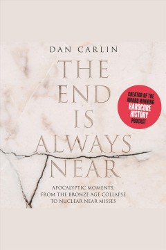 The end is always near [electronic resource] : apocalyptic moments, from the Bronze Age collapse to nuclear near misses / Dan Carlin.