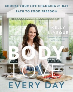 Body love every day : choose your life-changing 21-day path to food freedom Kelly LeVeque.