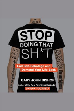Stop doing that sh*t : end self-sabotage and demand your life back [electronic resource] / Gary John Bishop.