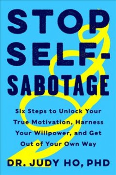 Stop self-sabotage : six steps to unlock your true motivation, harness your willpower, and get out of your own way Dr. Judy Ho, PhD., ABPP.