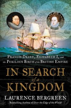 In search of a kingdom : Francis Drake, Elizabeth I, and the perilous birth of the British Empire / Laurence Bergreen.