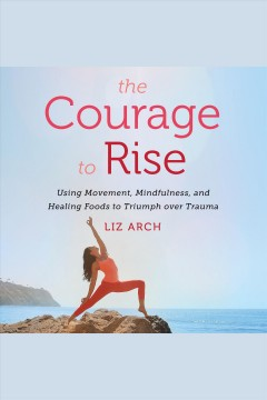 The courage to rise : using movement, mindfulness, and healing foods to triumph over trauma [electronic resource] / Liz Arch.