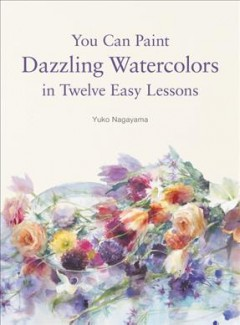 You can paint dazzling watercolors in twelve easy lessons / Yuko Nagayama ; [English translation: Kevin Willson].