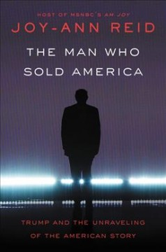The Man Who Sold America : Trump and the Unravelling of the American Story