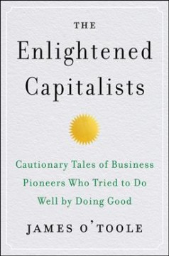 The enlightened capitalists : cautionary tales of business pioneers who tried to do well by doing good / James O'Toole.