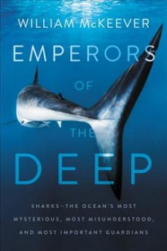 Emperors of the deep : sharks -- the ocean's most mysterious, most misunderstood, and most important guardians