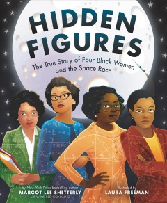 Hidden figures the untold true story of four African-American women who helped launch our nation into space / Margot Lee Shetterly.