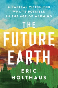 The future earth A Radical Vision for What's Possible in the Age of Warming / Eric Holthaus