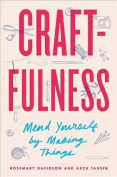 Craftfulness : mend yourself by making things / Rosemary Davidson and Arzu Tahsin.