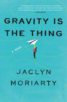 Gravity is the thing A Novel / Jaclyn Moriarty