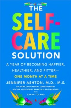The self-care solution : a year of becoming happier, healthier, and fitter--one month at a time / Jennifer Ashton, M.D., M.S. ; with Sarah Toland.