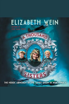 A thousand sisters [electronic resource] : The Heroic Airwomen of the Soviet Union in World War II / Elizabeth Wein