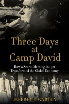 Three days at Camp David : how a secret meeting in 1971 transformed the global economy / Jeffrey E. Garten.