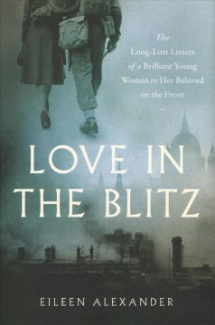 Love in the blitz : the long-lost letters of a brilliant young woman to her beloved on the front / Eileen Alexander ; edited by David McGowan and David Crane ; foreword by Oswyn Murray.