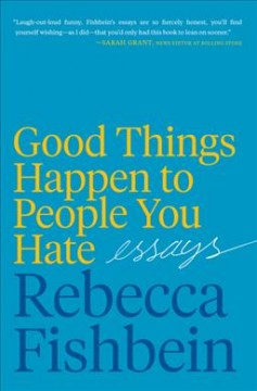 Good things happen to people you hate : essays / Rebecca Fishbein.
