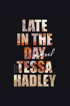 Late in the day [electronic resource] : a novel / Tessa Hadley.