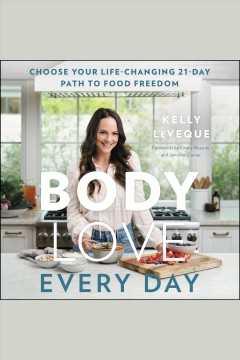 Body love every day [electronic resource] : Choose Your Life-Changing 21-Day Path to Food Freedom! / Kelly LeVeque