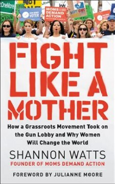Fight like a mother : how a grassroots movement became the gun lobby's worst nightmare--and how women everywhere can organize to bring about change