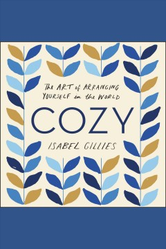 Cozy : the art of arranging yourself in the world [electronic resource] / Isabel Gillies.
