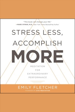 Stress less, accomplish more : meditation for extraordinary performance [electronic resource] / Emily Fletcher.