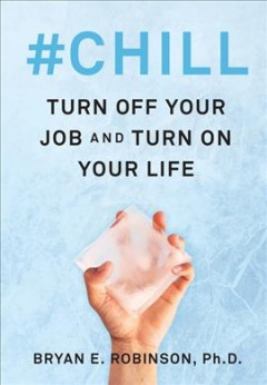 #Chill : turn off your job and turn on your life / Bryan E. Robinson, Ph.D..