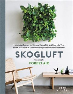 Skogluft : Norwegian Secrets for Bringing Natural Air and Light into Your Home and Office to Dramatically Improve Health and Happiness