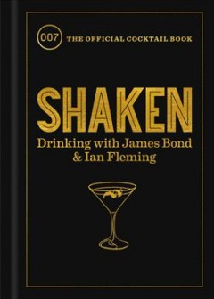 Shaken : Drinking With James Bond and Ian Fleming, the Official Cocktail Book