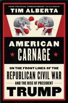 American carnage : on the front lines of the Republican civil war and the rise of President Trump / Tim Alberta.