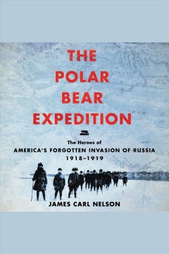 The  Polar Bear Expedition [electronic resource] : the heroes of America's forgotten invasion of Russia, 1918-1919 / James Carl Nelson.