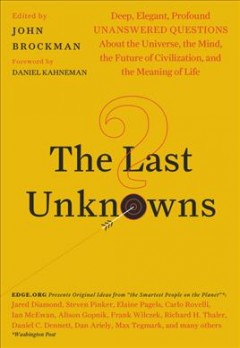 The Last Unknowns : Deep, Elegant, Profound Questions About the Universe, the Mind, the Future of Civilization, and the Meaning of Life