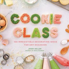 Cookie Class : 120 Irresistible Decorating Ideas for Any Occasion