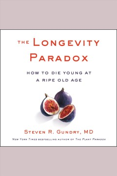The longevity paradox [electronic resource] : How to Die Young at a Ripe Old Age / Steven R. Gundry