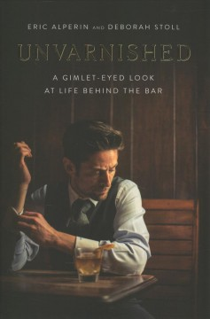 Unvarnished : a gimlet-eyed look at life behind the bar / Eric Alperin and Deborah Stoll.