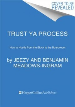 Trust Ya Process : How to Hustle from the Block to the Boardroom