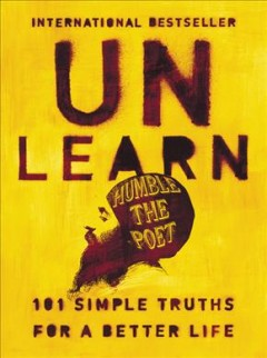 Unlearn : 101 simple truths for a better life / Humble the Poet.