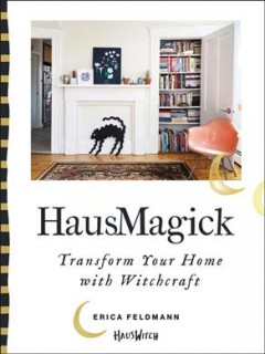 HausMagick : transform your home with witchcraft / Erica Feldmann.