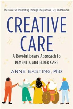Creative care : a revolutionary approach to dementia and elder care