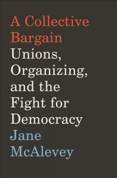 A collective bargain : unions, organizing, and the fight for democracy / Jane McAlevey.