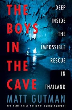 The boys in the cave : deep inside the impossible rescue in Thailand / Matt Gutman.