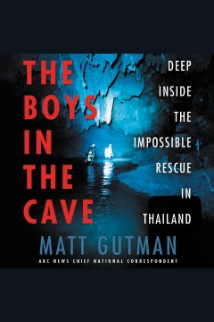 The boys in the cave : deep inside the impossible rescue in Thailand [electronic resource] / Matt Gutman.