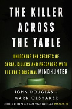 The Killer Across the Table : Unlocking the Secrets of Serial Killers and Predators With the FBI's Original Mindhunter