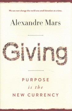 Giving : purpose is the new currency / Alexandre Mars.