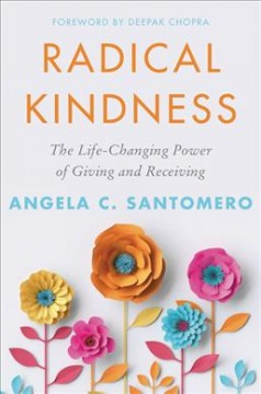 Radical kindness : the life-changing power of giving and receiving / Angela C. Santomero ; foreword by Deepak Chopra.