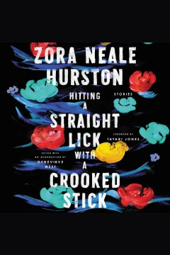 Hitting a straight lick with a crooked stick : stories / Zora Neale Hurston ; foreword by Tayari Jones ; edited with an introduction by Genevieve West [electronic resource].