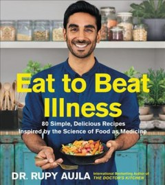 Eat to beat illness : 80 simple, delicious recipes inspired by the science of food as medicine / Dr. Rupy Aujla.