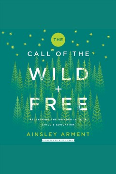 The call of the wild and free : schooling that reclaims the wonder of childhood [electronic resource] / Ainsley Arment.