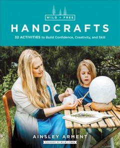 Wild and free handcrafts : thirty-six activities to build confidence, creativity, and skill