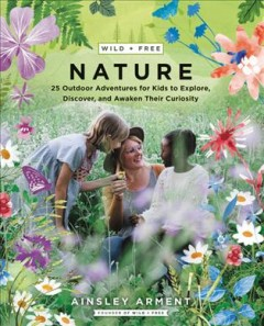 Wild and Free Nature : Fifty Outdoor Adventures for Kids to Explore, Discover, and Awaken Their Curiosity