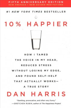 10% Happier : How I Tamed the Voice in My Head, Reduced Stress Without Losing My Edge, and Found Self-help That Actually Works--a True Story